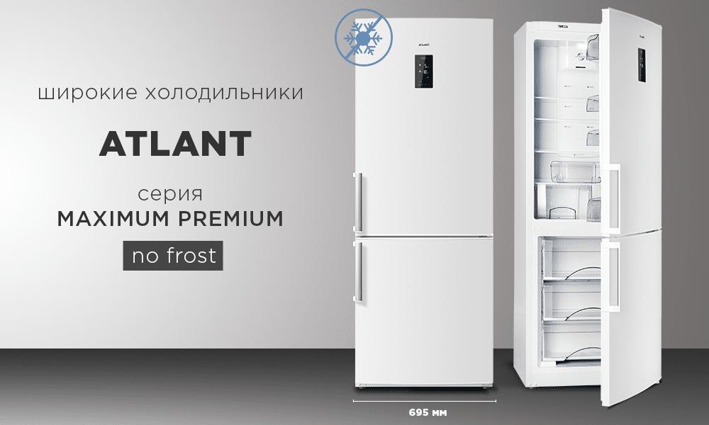 Широкие холодильники ATLANT MAXIMUM PREMIUM с системой охлаждения NO FROST